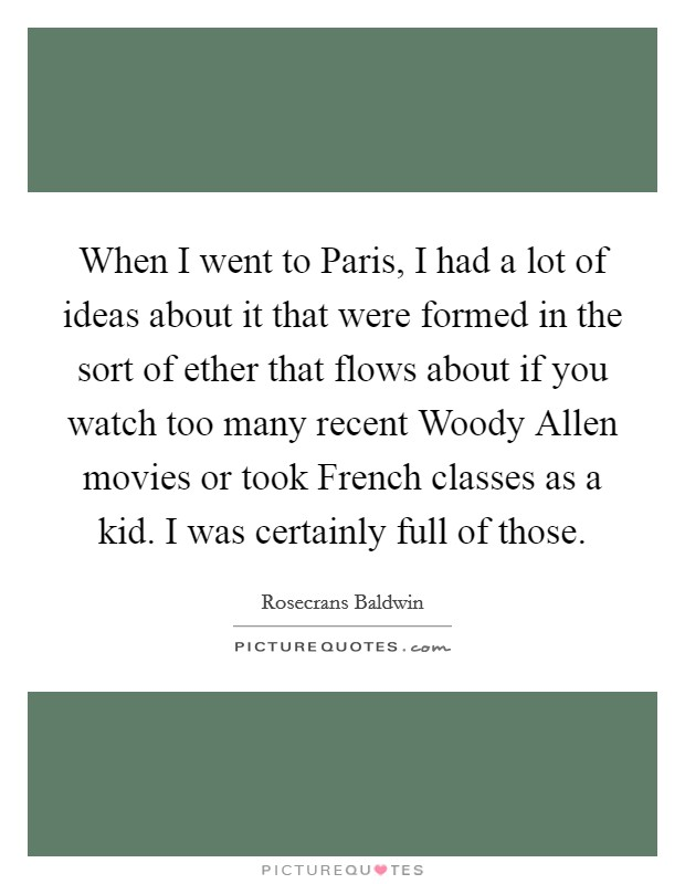 When I went to Paris, I had a lot of ideas about it that were formed in the sort of ether that flows about if you watch too many recent Woody Allen movies or took French classes as a kid. I was certainly full of those. Picture Quote #1