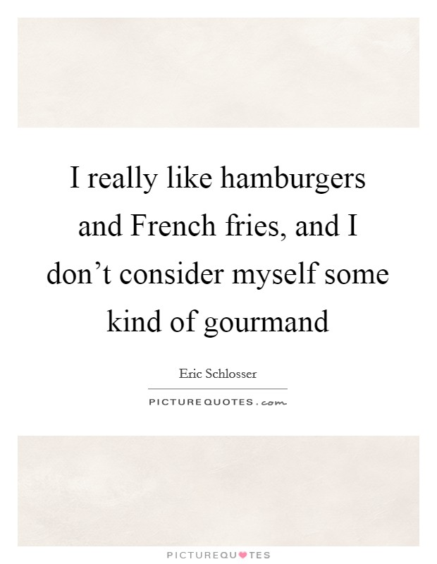 I really like hamburgers and French fries, and I don't consider myself some kind of gourmand Picture Quote #1