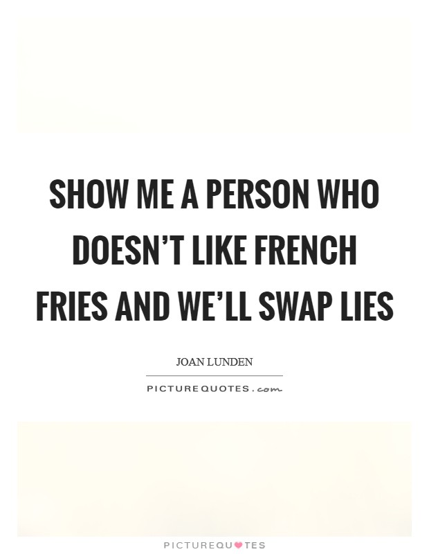 Show me a person who doesn't like french fries and we'll swap lies Picture Quote #1