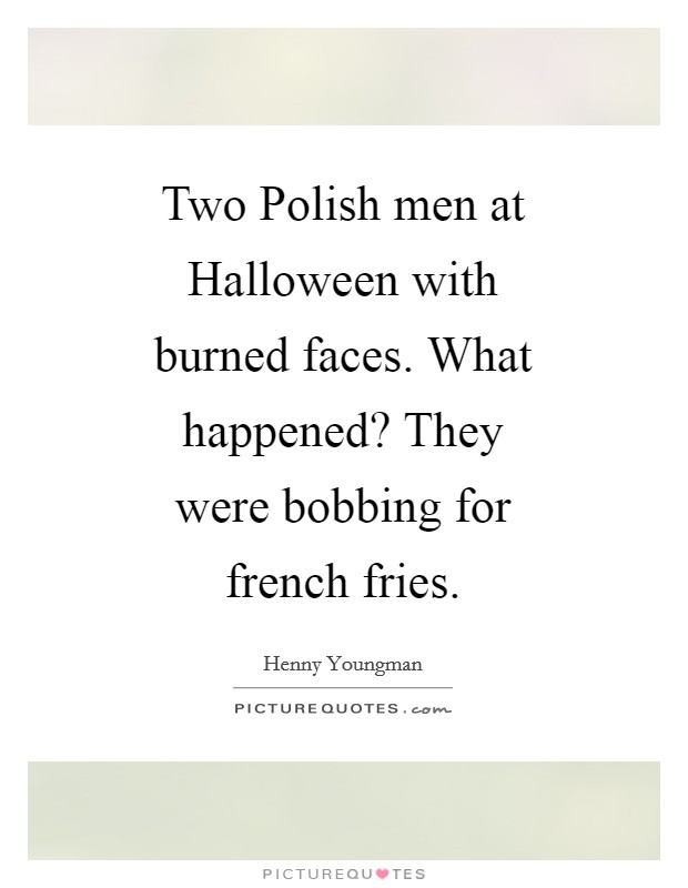 Two Polish men at Halloween with burned faces. What happened? They were bobbing for french fries Picture Quote #1