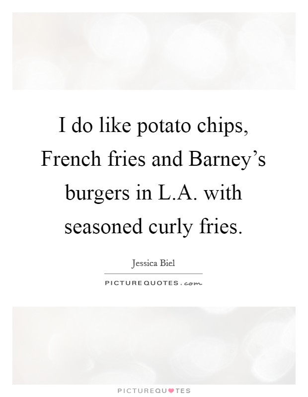 I do like potato chips, French fries and Barney's burgers in L.A. with seasoned curly fries Picture Quote #1