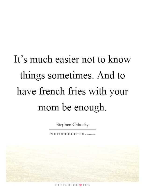 It's much easier not to know things sometimes. And to have french fries with your mom be enough Picture Quote #1