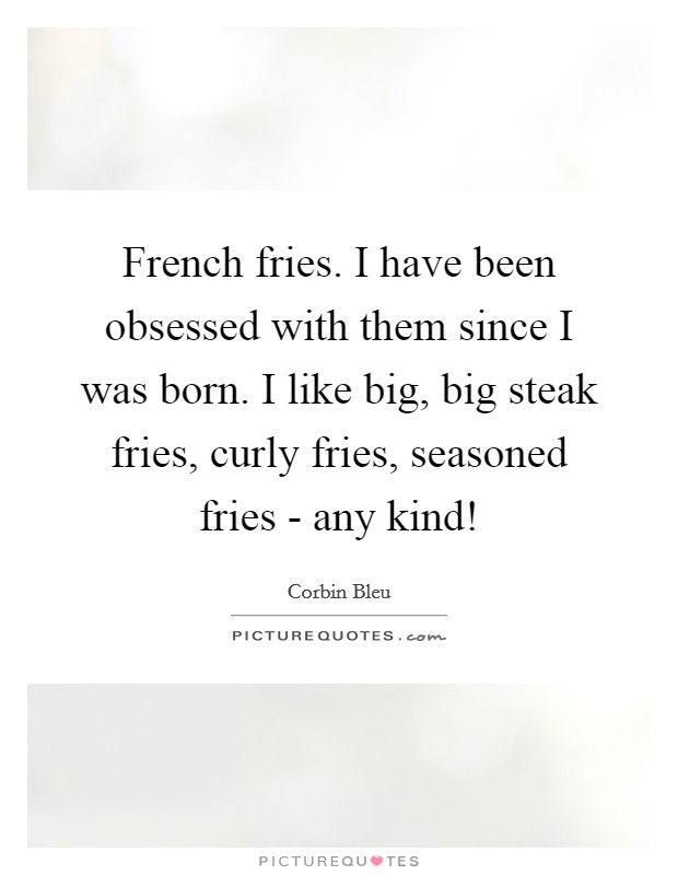 French fries. I have been obsessed with them since I was born. I like big, big steak fries, curly fries, seasoned fries - any kind! Picture Quote #1