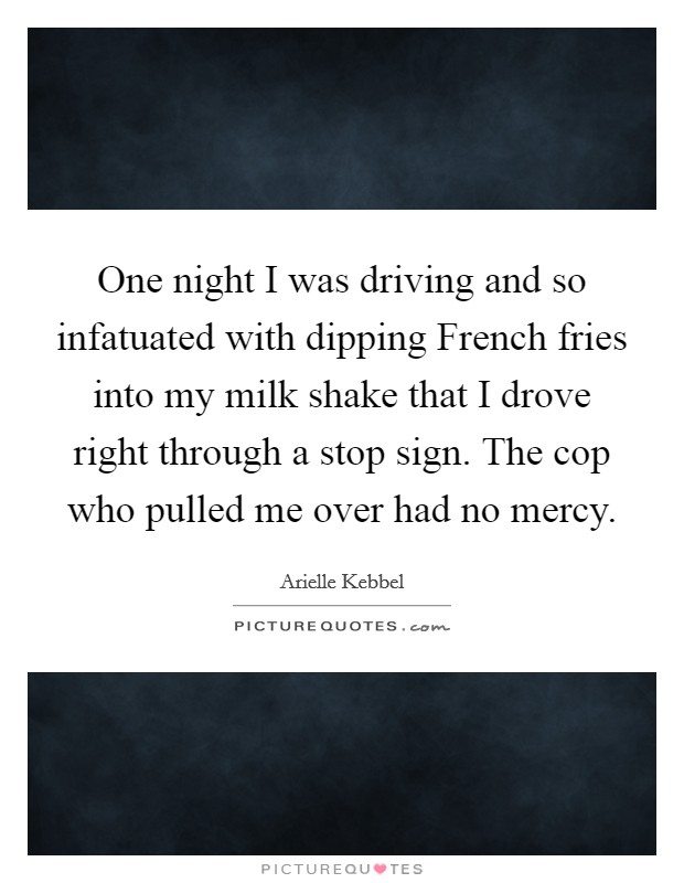 One night I was driving and so infatuated with dipping French fries into my milk shake that I drove right through a stop sign. The cop who pulled me over had no mercy Picture Quote #1