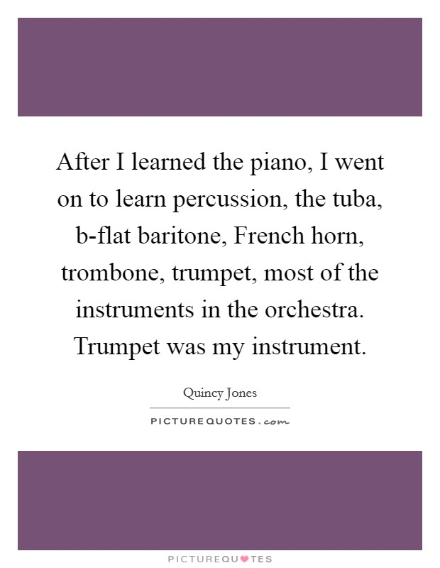 After I learned the piano, I went on to learn percussion, the tuba, b-flat baritone, French horn, trombone, trumpet, most of the instruments in the orchestra. Trumpet was my instrument Picture Quote #1
