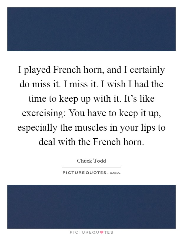I played French horn, and I certainly do miss it. I miss it. I wish I had the time to keep up with it. It's like exercising: You have to keep it up, especially the muscles in your lips to deal with the French horn Picture Quote #1