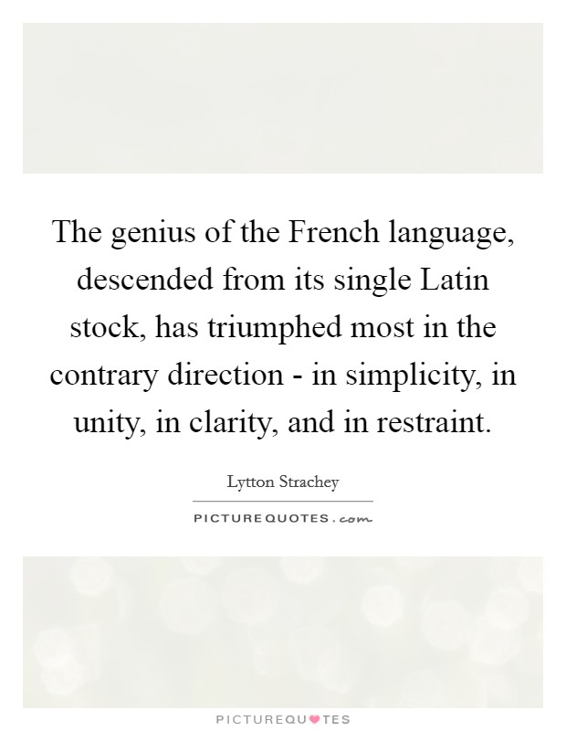 The genius of the French language, descended from its single Latin stock, has triumphed most in the contrary direction - in simplicity, in unity, in clarity, and in restraint Picture Quote #1