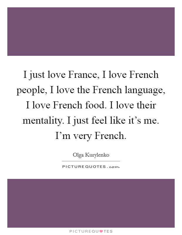 I just love France, I love French people, I love the French language, I love French food. I love their mentality. I just feel like it's me. I'm very French Picture Quote #1
