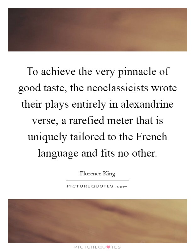 To achieve the very pinnacle of good taste, the neoclassicists wrote their plays entirely in alexandrine verse, a rarefied meter that is uniquely tailored to the French language and fits no other Picture Quote #1