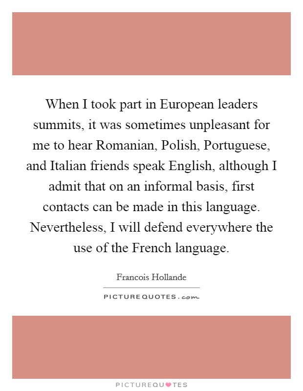 When I took part in European leaders summits, it was sometimes unpleasant for me to hear Romanian, Polish, Portuguese, and Italian friends speak English, although I admit that on an informal basis, first contacts can be made in this language. Nevertheless, I will defend everywhere the use of the French language Picture Quote #1