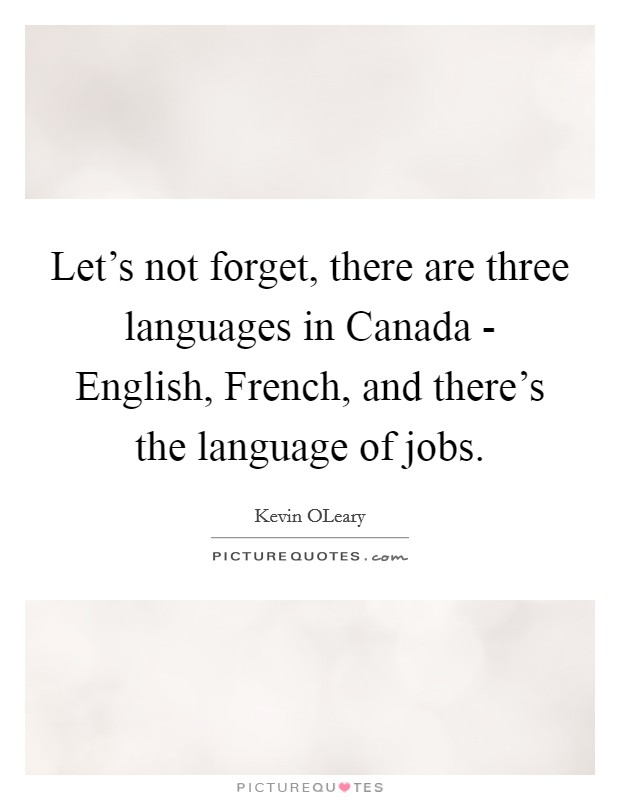 Let's not forget, there are three languages in Canada - English, French, and there's the language of jobs Picture Quote #1
