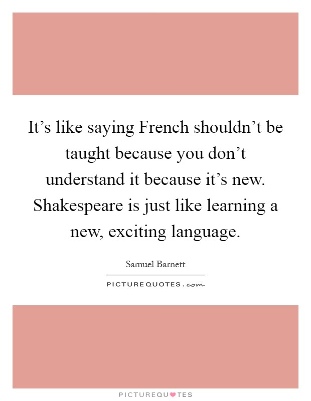 It's like saying French shouldn't be taught because you don't understand it because it's new. Shakespeare is just like learning a new, exciting language Picture Quote #1