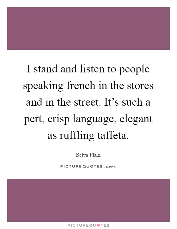 I stand and listen to people speaking french in the stores and in the street. It's such a pert, crisp language, elegant as ruffling taffeta Picture Quote #1