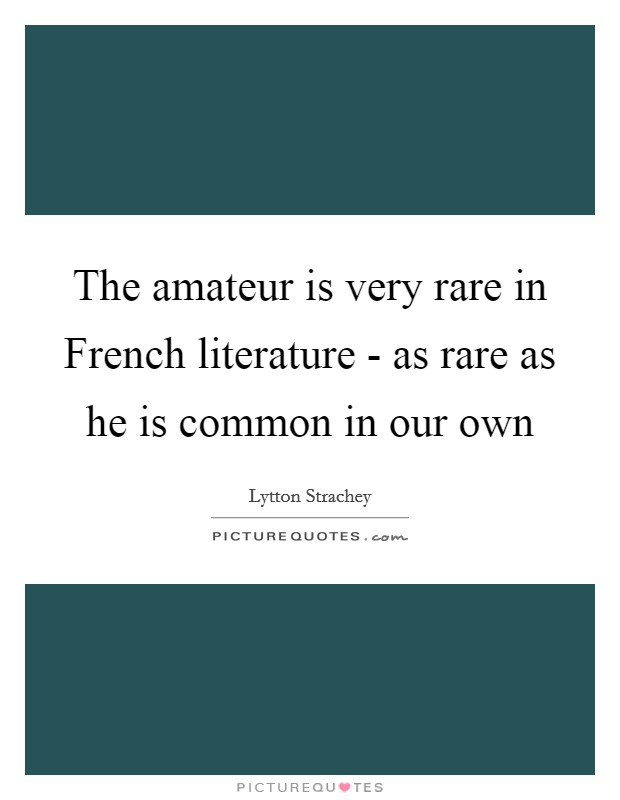 The amateur is very rare in French literature - as rare as he is common in our own Picture Quote #1