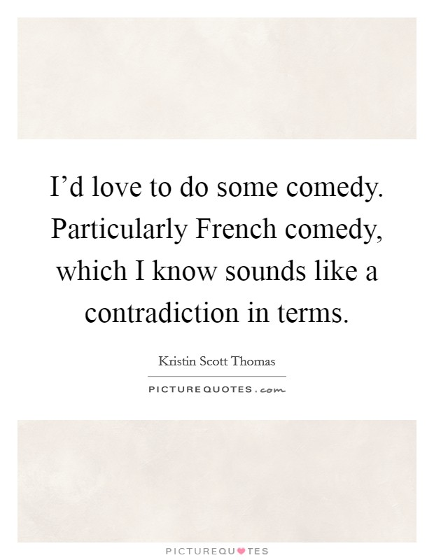 I'd love to do some comedy. Particularly French comedy, which I know sounds like a contradiction in terms Picture Quote #1