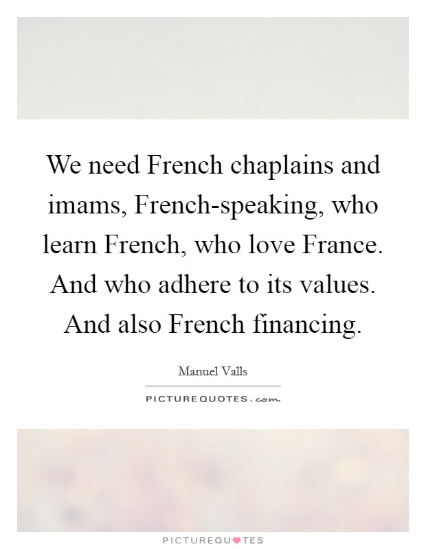 We need French chaplains and imams, French-speaking, who learn French, who love France. And who adhere to its values. And also French financing Picture Quote #1