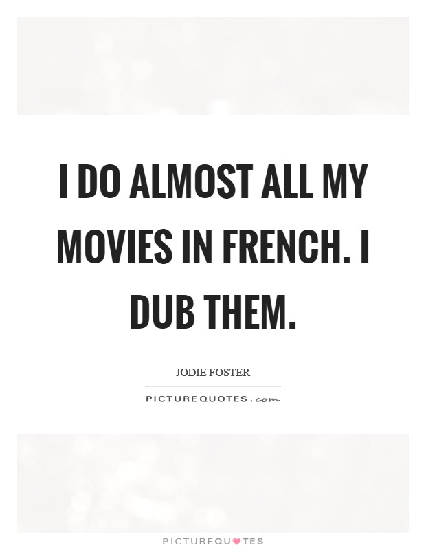 I do almost all my movies in French. I dub them. Picture Quote #1