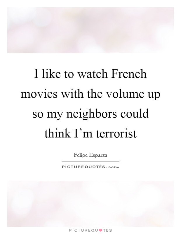 I like to watch French movies with the volume up so my neighbors could think I'm terrorist Picture Quote #1