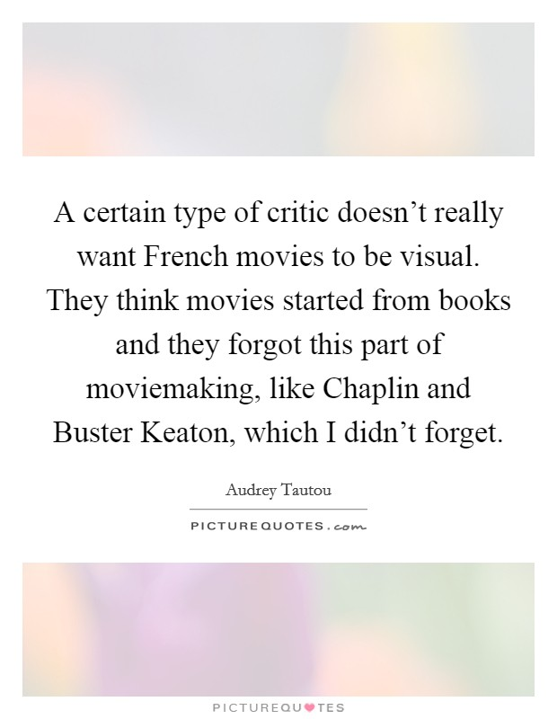 A certain type of critic doesn't really want French movies to be visual. They think movies started from books and they forgot this part of moviemaking, like Chaplin and Buster Keaton, which I didn't forget Picture Quote #1