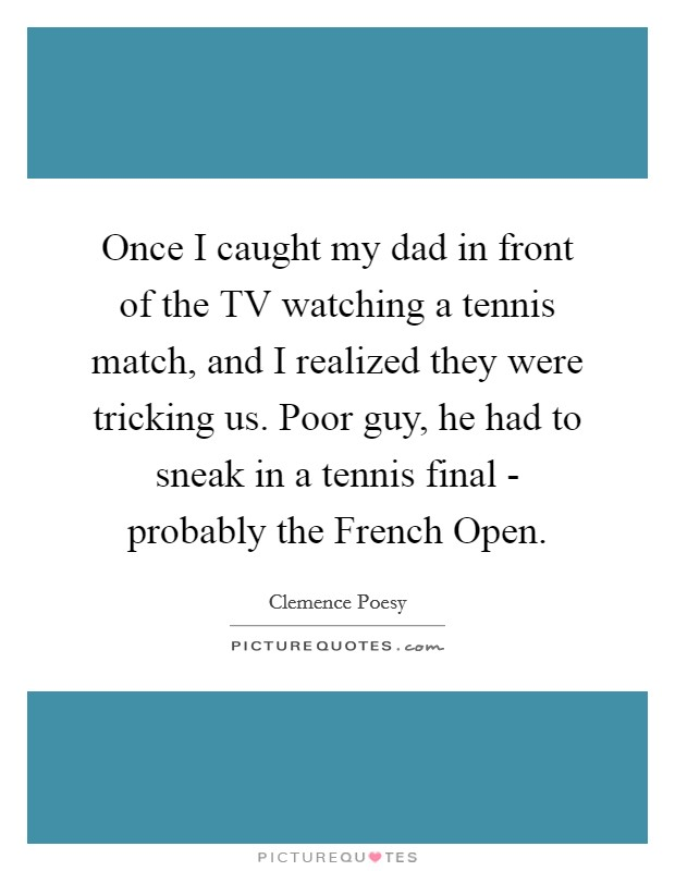 Once I caught my dad in front of the TV watching a tennis match, and I realized they were tricking us. Poor guy, he had to sneak in a tennis final - probably the French Open Picture Quote #1