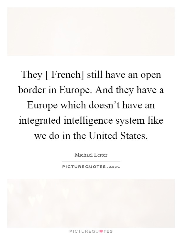 They [ French] still have an open border in Europe. And they have a Europe which doesn't have an integrated intelligence system like we do in the United States Picture Quote #1