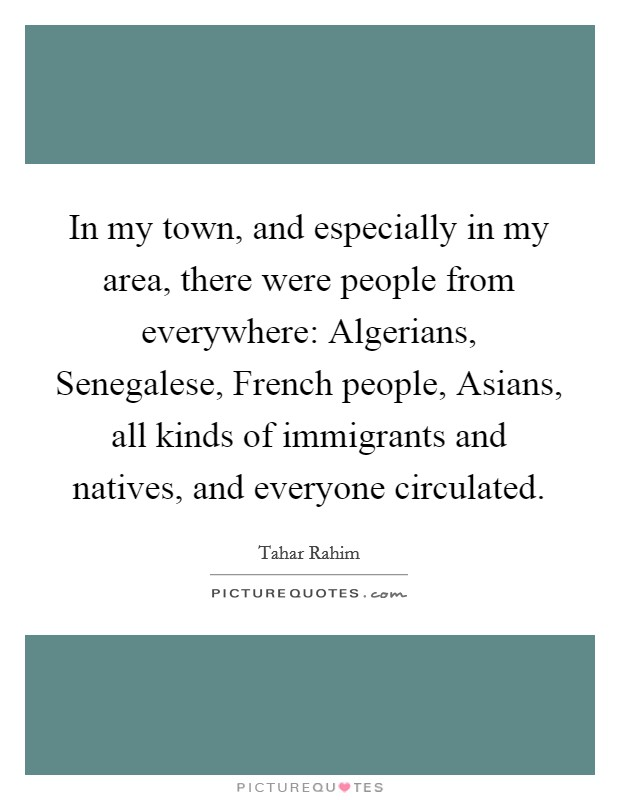 In my town, and especially in my area, there were people from everywhere: Algerians, Senegalese, French people, Asians, all kinds of immigrants and natives, and everyone circulated Picture Quote #1