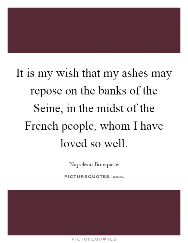 It is my wish that my ashes may repose on the banks of the Seine, in the midst of the French people, whom I have loved so well Picture Quote #1
