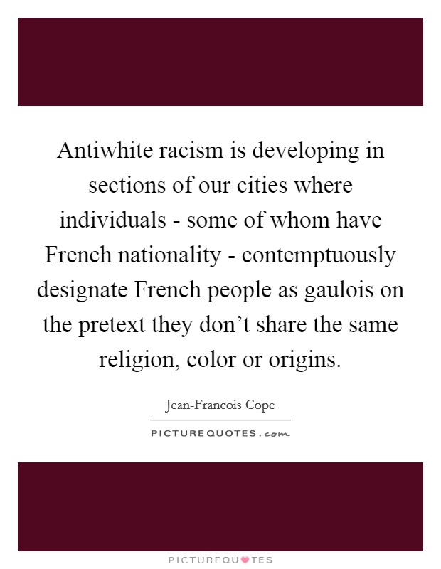 Antiwhite racism is developing in sections of our cities where individuals - some of whom have French nationality - contemptuously designate French people as gaulois on the pretext they don't share the same religion, color or origins Picture Quote #1