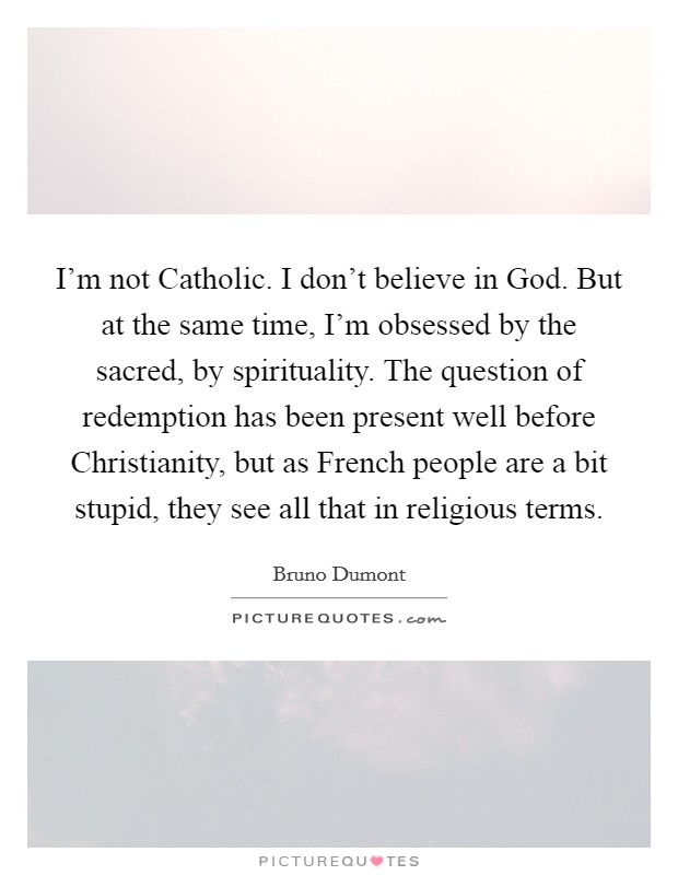 I'm not Catholic. I don't believe in God. But at the same time, I'm obsessed by the sacred, by spirituality. The question of redemption has been present well before Christianity, but as French people are a bit stupid, they see all that in religious terms Picture Quote #1
