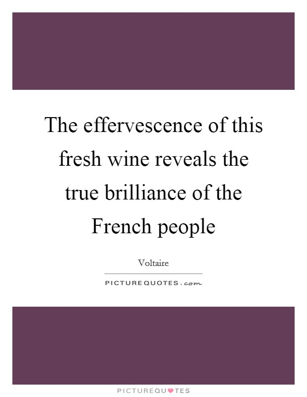 The effervescence of this fresh wine reveals the true brilliance of the French people Picture Quote #1