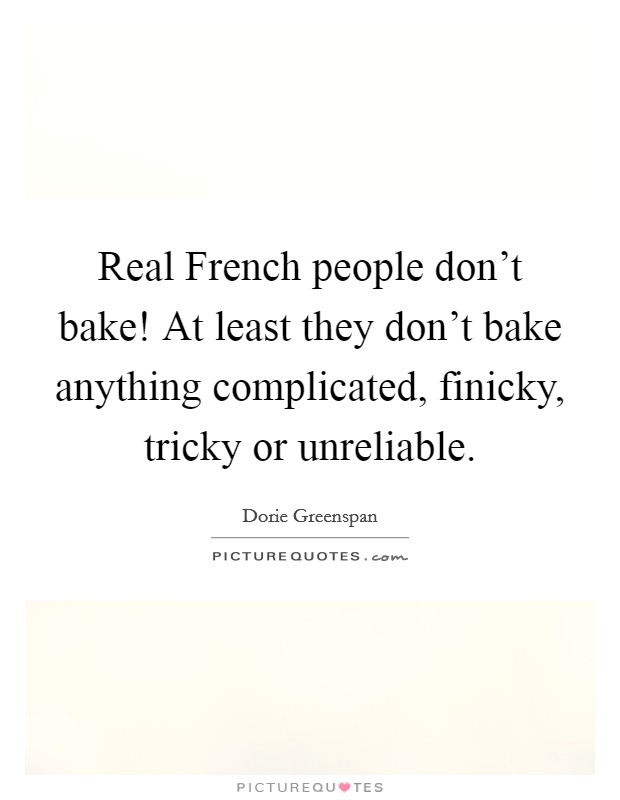 Real French people don't bake! At least they don't bake anything complicated, finicky, tricky or unreliable Picture Quote #1