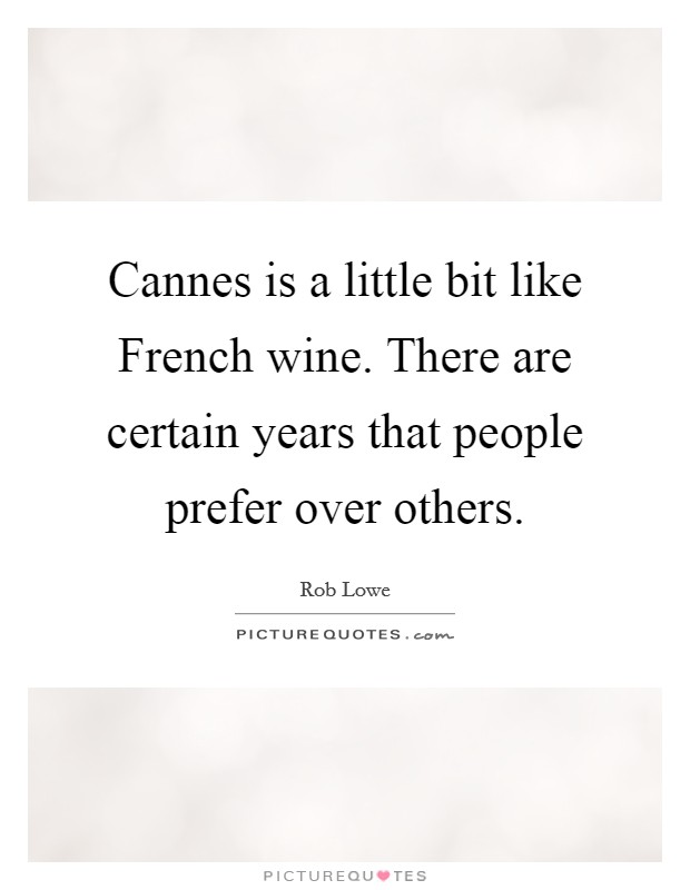 Cannes is a little bit like French wine. There are certain years that people prefer over others Picture Quote #1