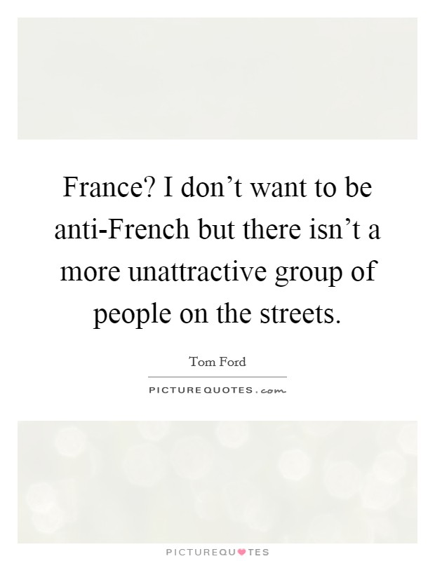 France? I don't want to be anti-French but there isn't a more unattractive group of people on the streets Picture Quote #1