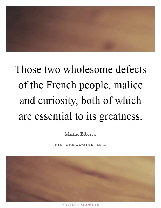 Those two wholesome defects of the French people, malice and curiosity, both of which are essential to its greatness Picture Quote #1