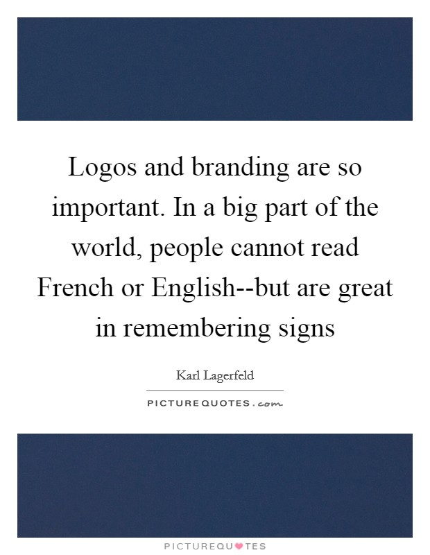 Logos and branding are so important. In a big part of the world, people cannot read French or English--but are great in remembering signs Picture Quote #1