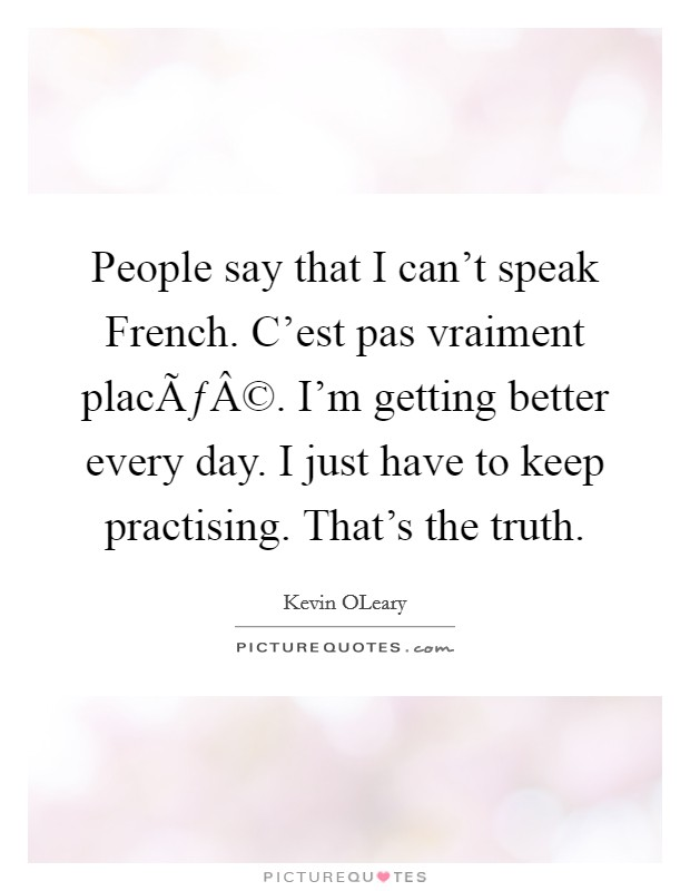 People say that I can't speak French. C'est pas vraiment placé. I'm getting better every day. I just have to keep practising. That's the truth Picture Quote #1