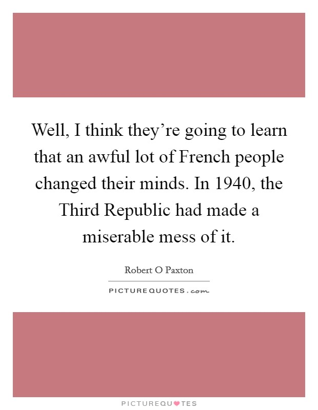 Well, I think they're going to learn that an awful lot of French people changed their minds. In 1940, the Third Republic had made a miserable mess of it Picture Quote #1