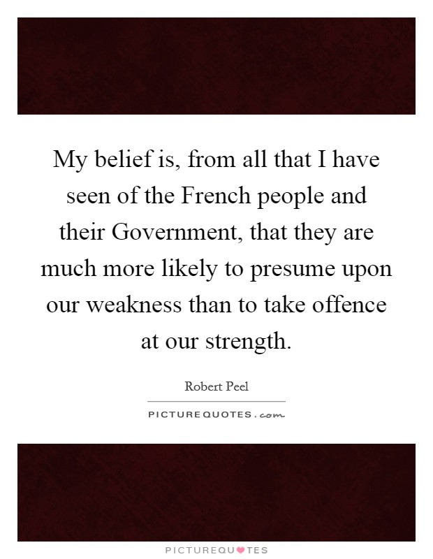 My belief is, from all that I have seen of the French people and their Government, that they are much more likely to presume upon our weakness than to take offence at our strength Picture Quote #1