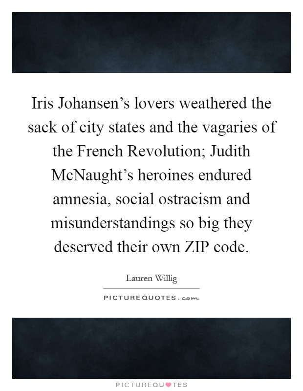 Iris Johansen's lovers weathered the sack of city states and the vagaries of the French Revolution; Judith McNaught's heroines endured amnesia, social ostracism and misunderstandings so big they deserved their own ZIP code Picture Quote #1