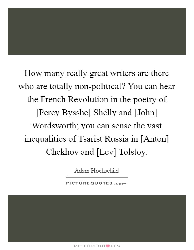 How many really great writers are there who are totally non-political? You can hear the French Revolution in the poetry of [Percy Bysshe] Shelly and [John] Wordsworth; you can sense the vast inequalities of Tsarist Russia in [Anton] Chekhov and [Lev] Tolstoy Picture Quote #1