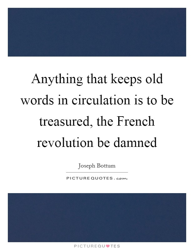 Anything that keeps old words in circulation is to be treasured, the French revolution be damned Picture Quote #1