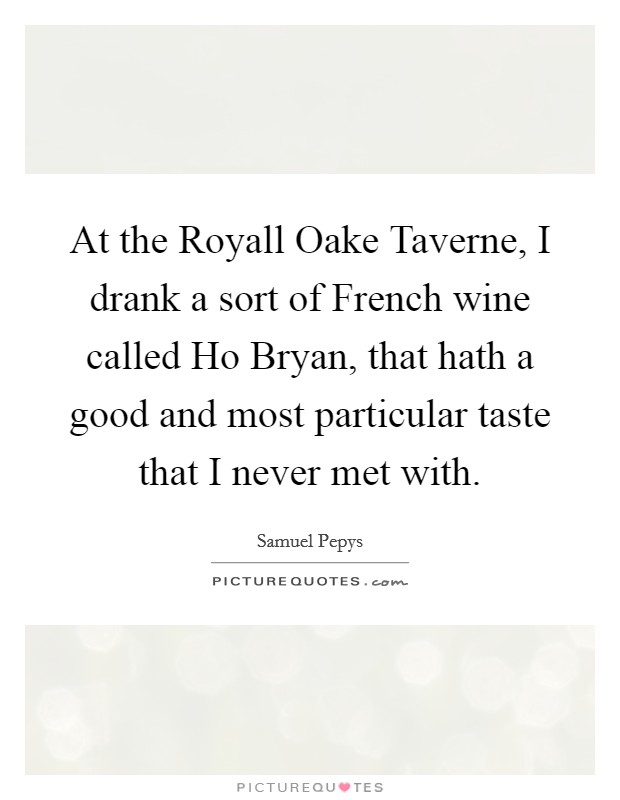 At the Royall Oake Taverne, I drank a sort of French wine called Ho Bryan, that hath a good and most particular taste that I never met with Picture Quote #1