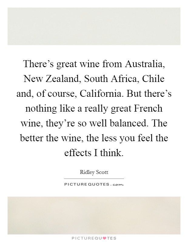 There's great wine from Australia, New Zealand, South Africa, Chile and, of course, California. But there's nothing like a really great French wine, they're so well balanced. The better the wine, the less you feel the effects I think Picture Quote #1