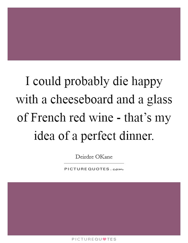 I could probably die happy with a cheeseboard and a glass of French red wine - that's my idea of a perfect dinner Picture Quote #1