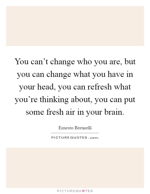 You can't change who you are, but you can change what you have in your head, you can refresh what you're thinking about, you can put some fresh air in your brain Picture Quote #1