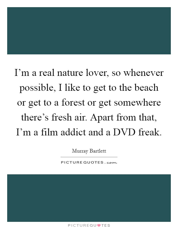 I'm a real nature lover, so whenever possible, I like to get to the beach or get to a forest or get somewhere there's fresh air. Apart from that, I'm a film addict and a DVD freak. Picture Quote #1