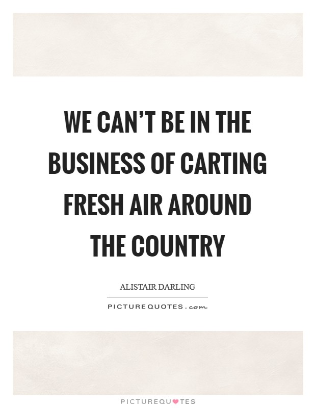 We can't be in the business of carting fresh air around the country Picture Quote #1