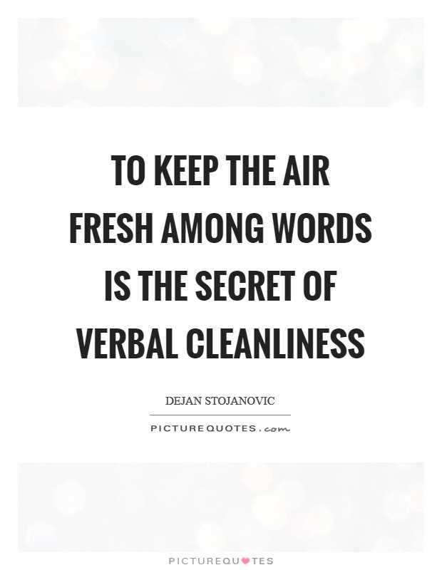 To keep the air fresh among words is the secret of verbal cleanliness Picture Quote #1