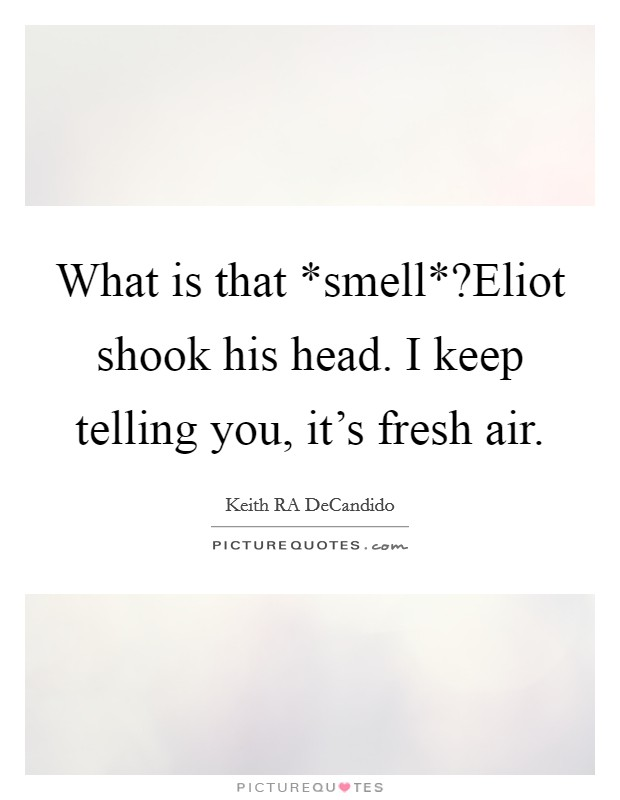 What is that *smell*?Eliot shook his head. I keep telling you, it's fresh air Picture Quote #1
