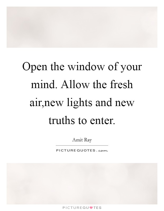 Open the window of your mind. Allow the fresh air,new lights and new truths to enter Picture Quote #1